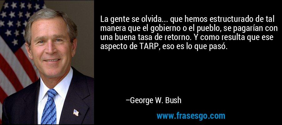 La gente se olvida... que hemos estructurado de tal manera que el gobierno o el pueblo, se pagarían con una buena tasa de retorno. Y como resulta que ese aspecto de TARP, eso es lo que pasó. – George W. Bush