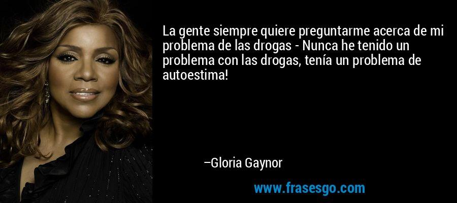 La gente siempre quiere preguntarme acerca de mi problema de las drogas - Nunca he tenido un problema con las drogas, tenía un problema de autoestima! – Gloria Gaynor