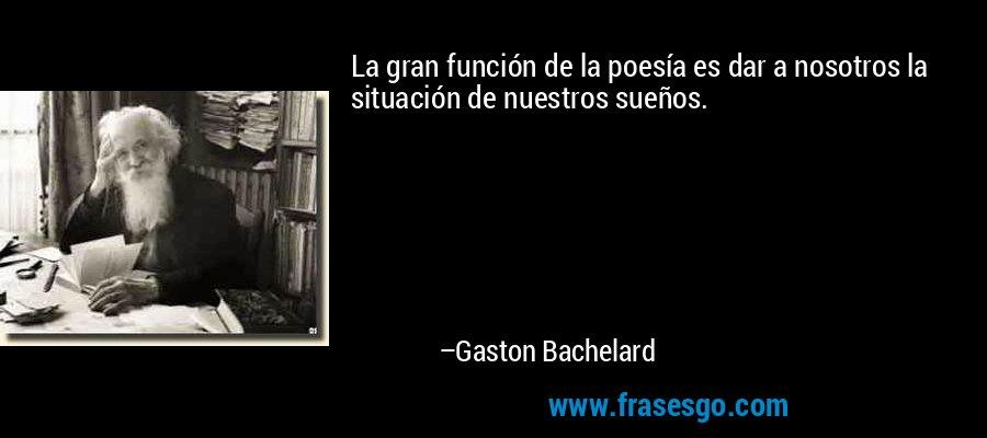 La gran función de la poesía es dar a nosotros la situación de nuestros sueños. – Gaston Bachelard