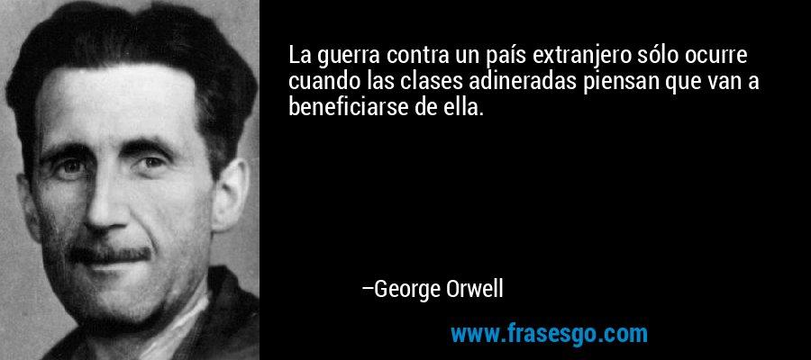 La guerra contra un país extranjero sólo ocurre cuando las clases adineradas piensan que van a beneficiarse de ella. – George Orwell