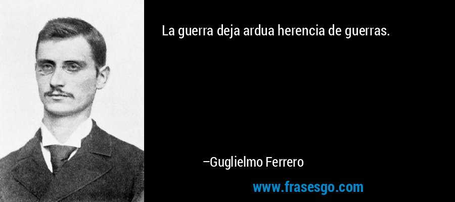 La guerra deja ardua herencia de guerras. – Guglielmo Ferrero