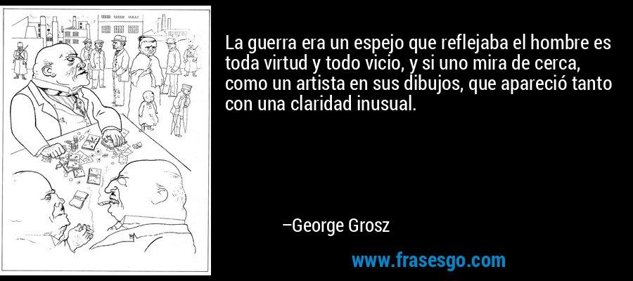 La guerra era un espejo que reflejaba el hombre es toda virtud y todo vicio, y si uno mira de cerca, como un artista en sus dibujos, que apareció tanto con una claridad inusual. – George Grosz