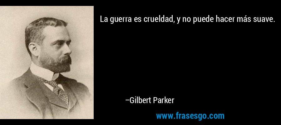 La guerra es crueldad, y no puede hacer más suave. – Gilbert Parker