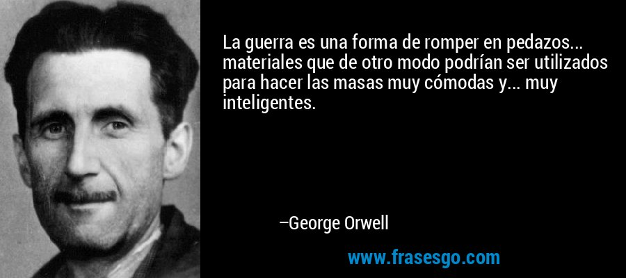 La guerra es una forma de romper en pedazos... materiales que de otro modo podrían ser utilizados para hacer las masas muy cómodas y... muy inteligentes. – George Orwell