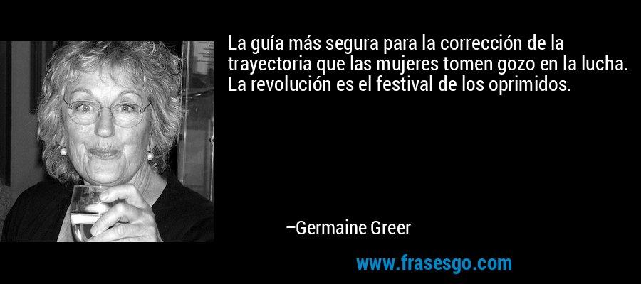 La guía más segura para la corrección de la trayectoria que las mujeres tomen gozo en la lucha. La revolución es el festival de los oprimidos. – Germaine Greer