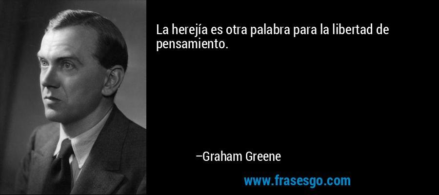 La herejía es otra palabra para la libertad de pensamiento. – Graham Greene