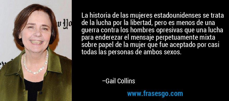 La historia de las mujeres estadounidenses se trata de la lucha por la libertad, pero es menos de una guerra contra los hombres opresivas que una lucha para enderezar el mensaje perpetuamente mixta sobre papel de la mujer que fue aceptado por casi todas las personas de ambos sexos. – Gail Collins