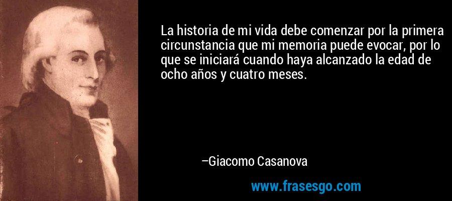 La historia de mi vida debe comenzar por la primera circunstancia que mi memoria puede evocar, por lo que se iniciará cuando haya alcanzado la edad de ocho años y cuatro meses. – Giacomo Casanova