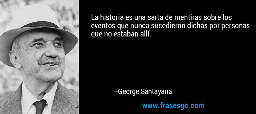 La historia es una sarta de mentiras sobre los eventos que nunca sucedieron dichas por personas que no estaban allí. – George Santayana