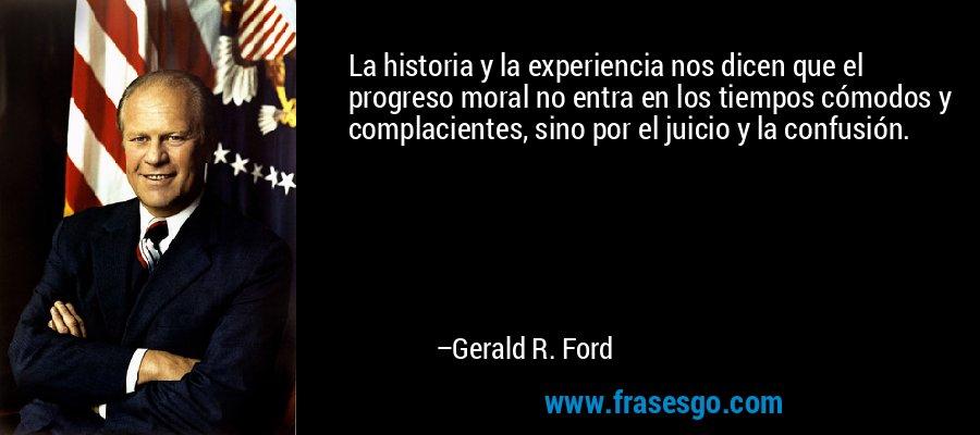 La historia y la experiencia nos dicen que el progreso moral no entra en los tiempos cómodos y complacientes, sino por el juicio y la confusión. – Gerald R. Ford