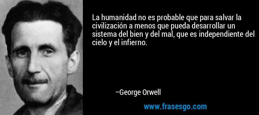 La humanidad no es probable que para salvar la civilización a menos que pueda desarrollar un sistema del bien y del mal, que es independiente del cielo y el infierno. – George Orwell