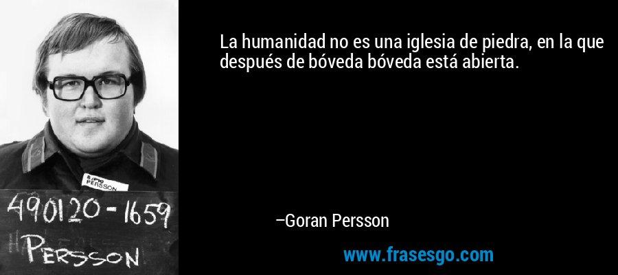 La humanidad no es una iglesia de piedra, en la que después de bóveda bóveda está abierta. – Goran Persson