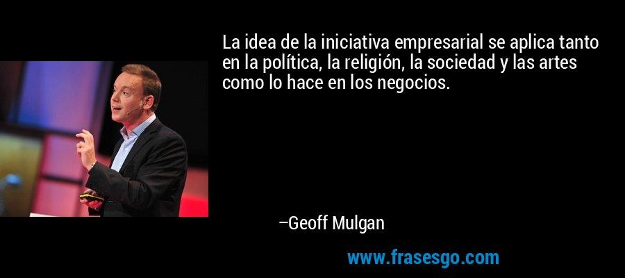 La idea de la iniciativa empresarial se aplica tanto en la política, la religión, la sociedad y las artes como lo hace en los negocios. – Geoff Mulgan