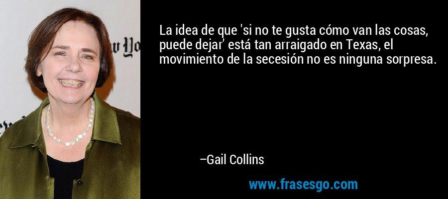 La idea de que 'si no te gusta cómo van las cosas, puede dejar' está tan arraigado en Texas, el movimiento de la secesión no es ninguna sorpresa. – Gail Collins