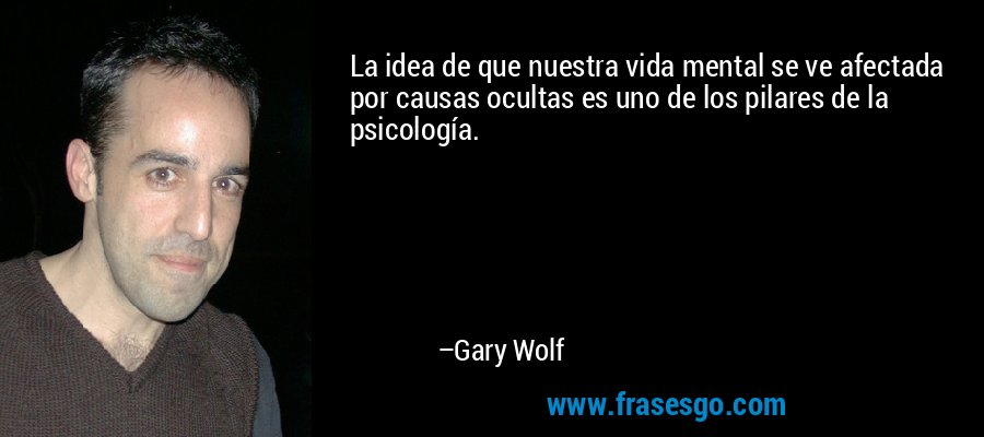 La idea de que nuestra vida mental se ve afectada por causas ocultas es uno de los pilares de la psicología. – Gary Wolf