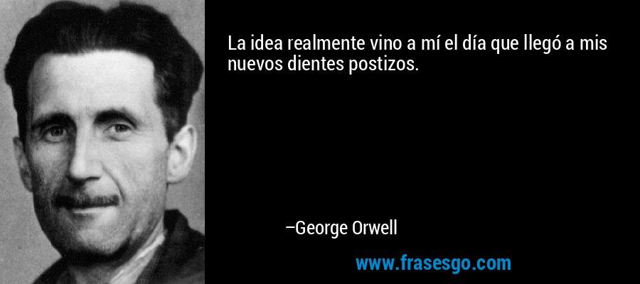 La idea realmente vino a mí el día que llegó a mis nuevos dientes postizos. – George Orwell
