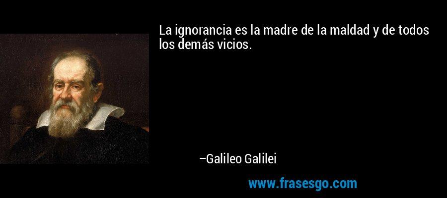 La ignorancia es la madre de la maldad y de todos los demás vicios. – Galileo Galilei