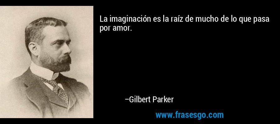 La imaginación es la raíz de mucho de lo que pasa por amor. – Gilbert Parker
