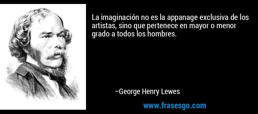 La imaginación no es la appanage exclusiva de los artistas, sino que pertenece en mayor o menor grado a todos los hombres. – George Henry Lewes