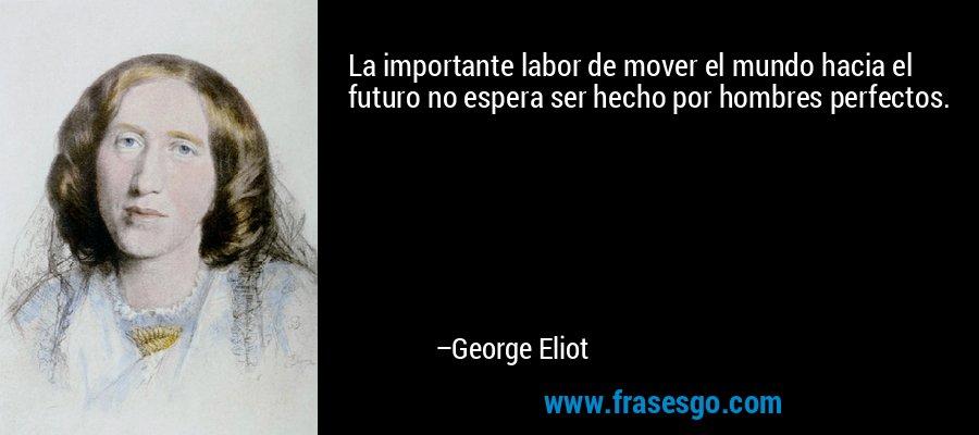 La importante labor de mover el mundo hacia el futuro no espera ser hecho por hombres perfectos. – George Eliot