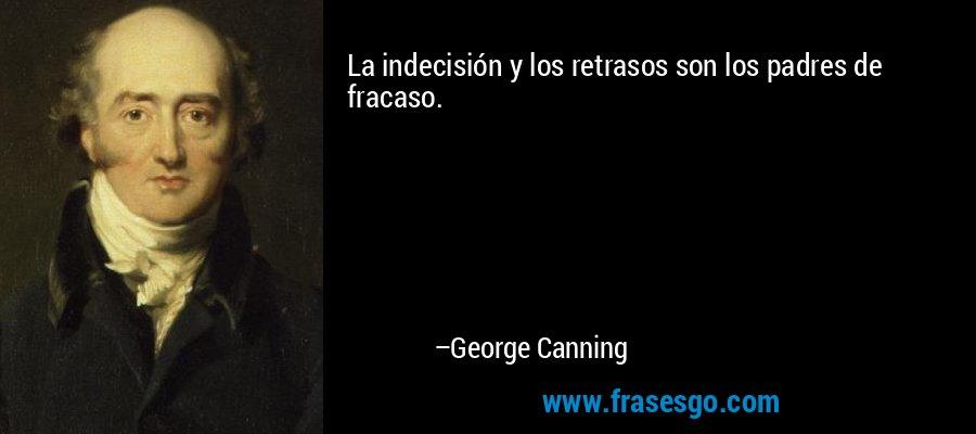 La indecisión y los retrasos son los padres de fracaso. – George Canning