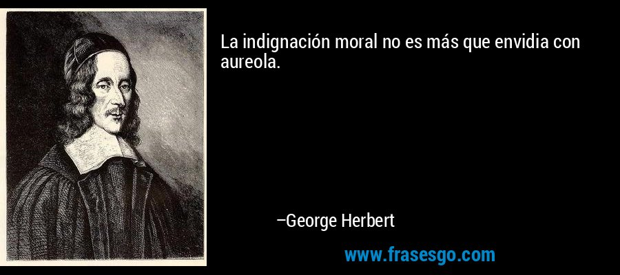 La indignación moral no es más que envidia con aureola. – George Herbert
