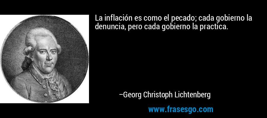 La inflación es como el pecado; cada gobierno la denuncia, pero cada gobierno la practica. – Georg Christoph Lichtenberg