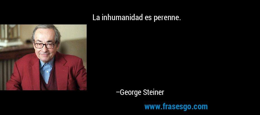 La inhumanidad es perenne. – George Steiner