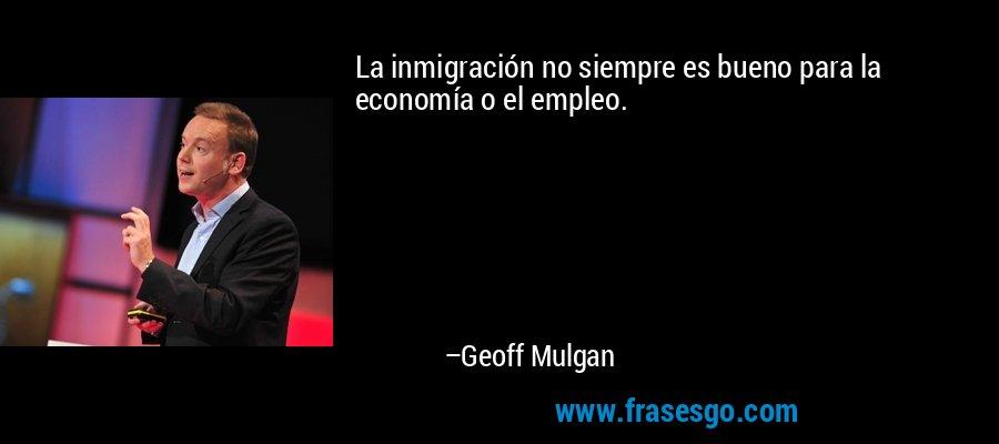 La inmigración no siempre es bueno para la economía o el empleo. – Geoff Mulgan