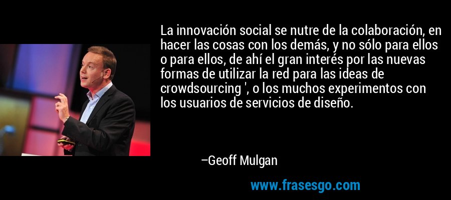 La innovación social se nutre de la colaboración, en hacer las cosas con los demás, y no sólo para ellos o para ellos, de ahí el gran interés por las nuevas formas de utilizar la red para las ideas de crowdsourcing ', o los muchos experimentos con los usuarios de servicios de diseño. – Geoff Mulgan