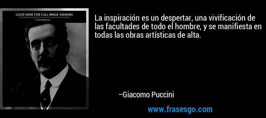 La inspiración es un despertar, una vivificación de las facultades de todo el hombre, y se manifiesta en todas las obras artísticas de alta. – Giacomo Puccini