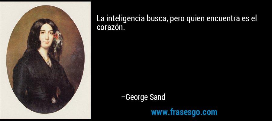 La inteligencia busca, pero quien encuentra es el corazón. – George Sand