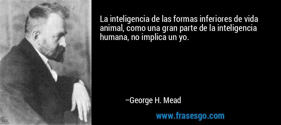 La inteligencia de las formas inferiores de vida animal, como una gran parte de la inteligencia humana, no implica un yo. – George H. Mead