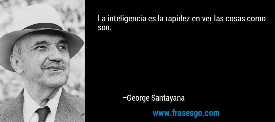 La inteligencia es la rapidez en ver las cosas como son. – George Santayana