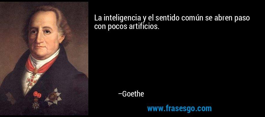 La inteligencia y el sentido común se abren paso con pocos artificios. – Goethe