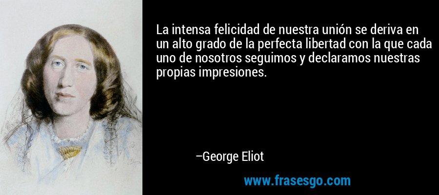 La intensa felicidad de nuestra unión se deriva en un alto grado de la perfecta libertad con la que cada uno de nosotros seguimos y declaramos nuestras propias impresiones. – George Eliot