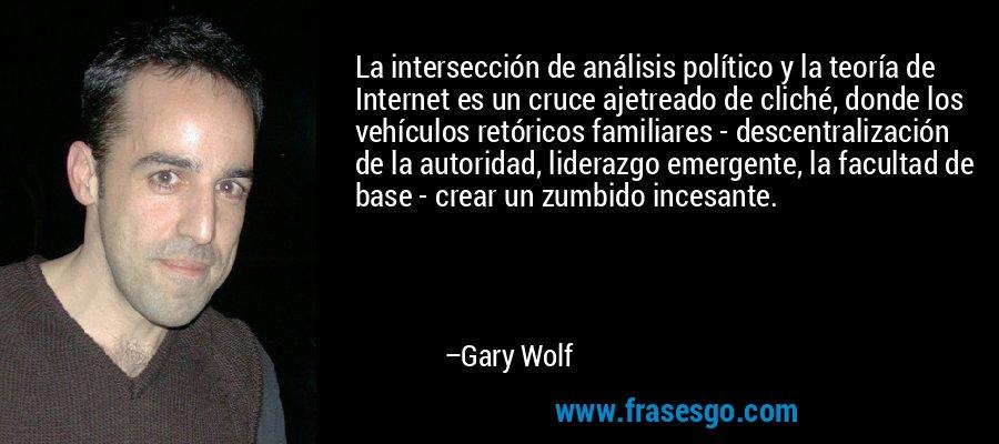La intersección de análisis político y la teoría de Internet es un cruce ajetreado de cliché, donde los vehículos retóricos familiares - descentralización de la autoridad, liderazgo emergente, la facultad de base - crear un zumbido incesante. – Gary Wolf