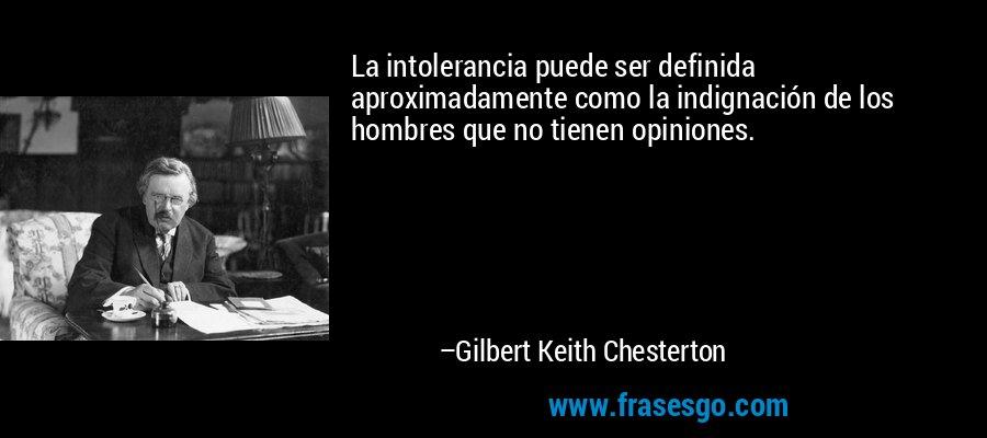 La intolerancia puede ser definida aproximadamente como la indignación de los hombres que no tienen opiniones. – Gilbert Keith Chesterton