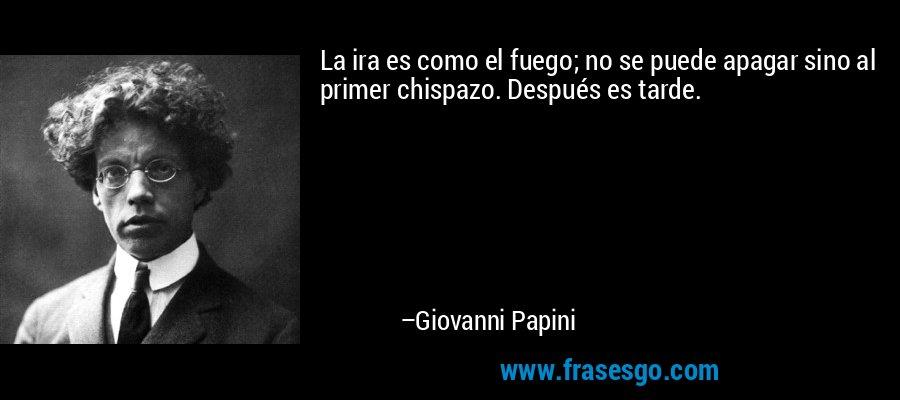 La ira es como el fuego; no se puede apagar sino al primer chispazo. Después es tarde. – Giovanni Papini