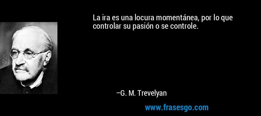 La ira es una locura momentánea, por lo que controlar su pasión o se controle. – G. M. Trevelyan