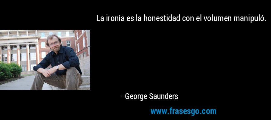 La ironía es la honestidad con el volumen manipuló. – George Saunders