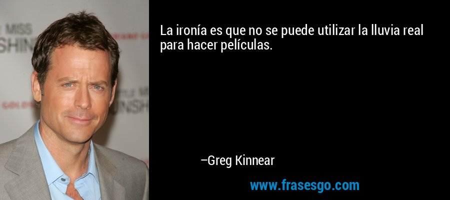 La ironía es que no se puede utilizar la lluvia real para hacer películas. – Greg Kinnear