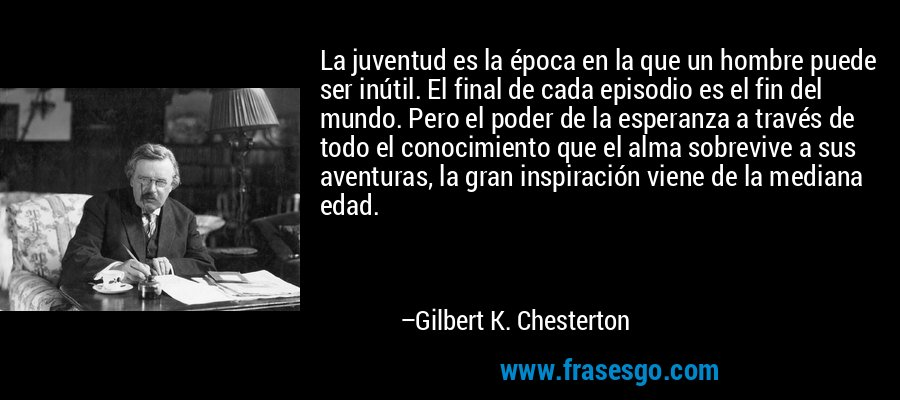La juventud es la época en la que un hombre puede ser inútil. El final de cada episodio es el fin del mundo. Pero el poder de la esperanza a través de todo el conocimiento que el alma sobrevive a sus aventuras, la gran inspiración viene de la mediana edad. – Gilbert K. Chesterton