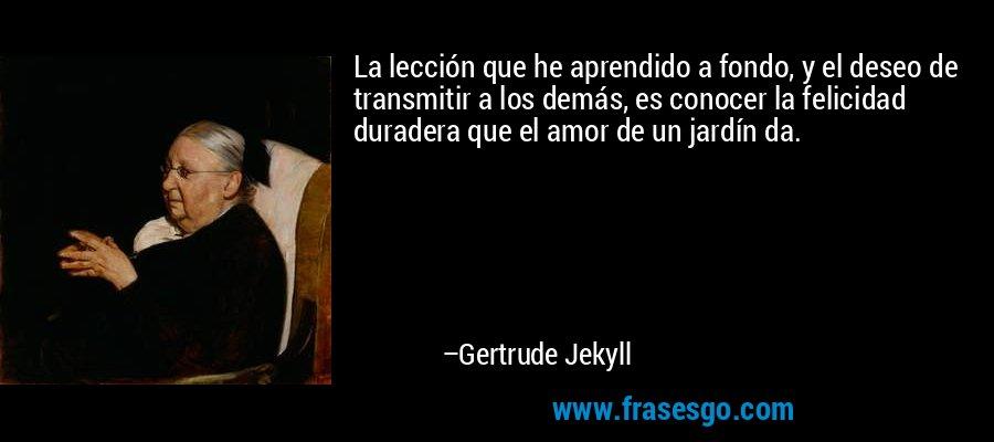 La lección que he aprendido a fondo, y el deseo de transmitir a los demás, es conocer la felicidad duradera que el amor de un jardín da. – Gertrude Jekyll