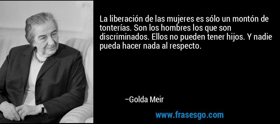 La liberación de las mujeres es sólo un montón de tonterías. Son los hombres los que son discriminados. Ellos no pueden tener hijos. Y nadie pueda hacer nada al respecto. – Golda Meir