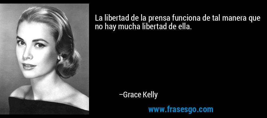 La libertad de la prensa funciona de tal manera que no hay mucha libertad de ella. – Grace Kelly