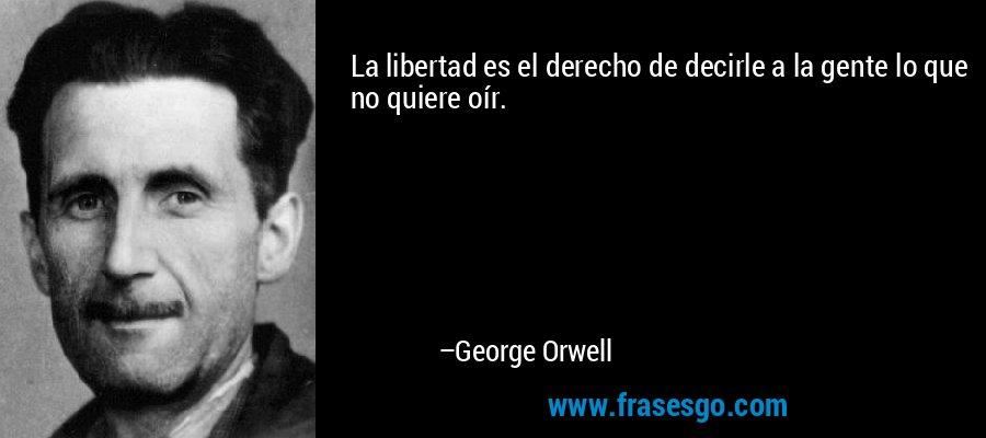 La libertad es el derecho de decirle a la gente lo que no quiere oír. – George Orwell