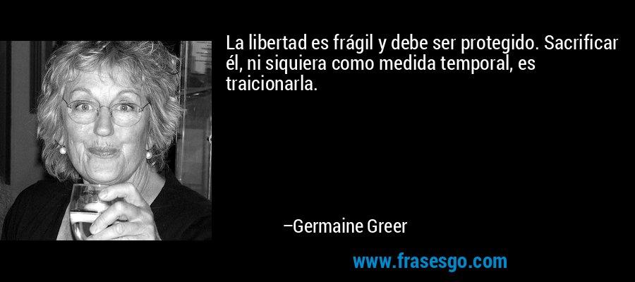 La libertad es frágil y debe ser protegido. Sacrificar él, ni siquiera como medida temporal, es traicionarla. – Germaine Greer