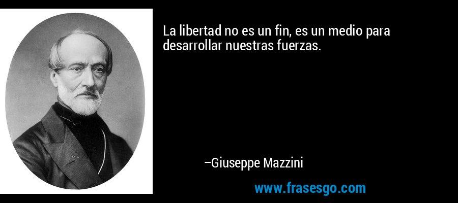 La libertad no es un fin, es un medio para desarrollar nuestras fuerzas. – Giuseppe Mazzini