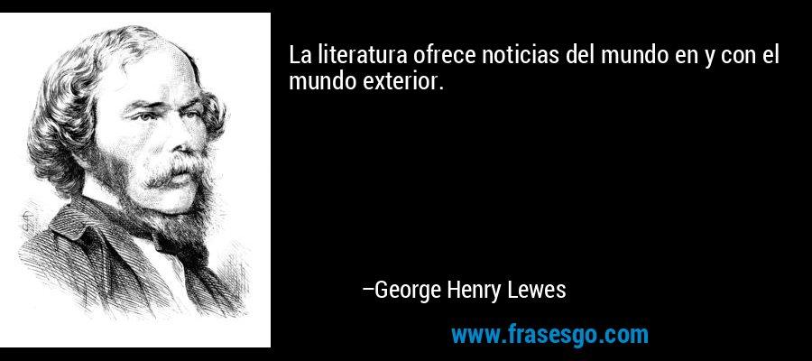 La literatura ofrece noticias del mundo en y con el mundo exterior. – George Henry Lewes